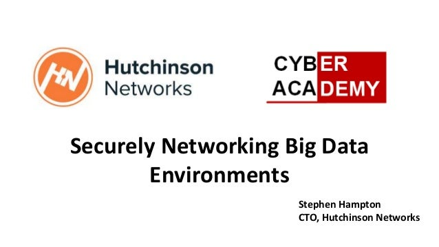 Securely Networking Big Data Environments Stephen Hampton CTO, Hutchinson Networks