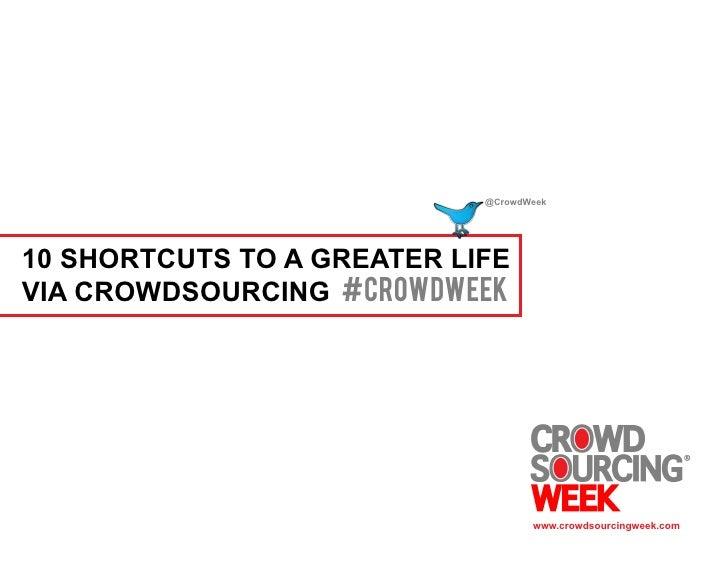 @CrowdWeek10 SHORTCUTS TO A GREATER LIFEVIA CROWDSOURCING #crowdweek                                   www.crowdsourcingwe...