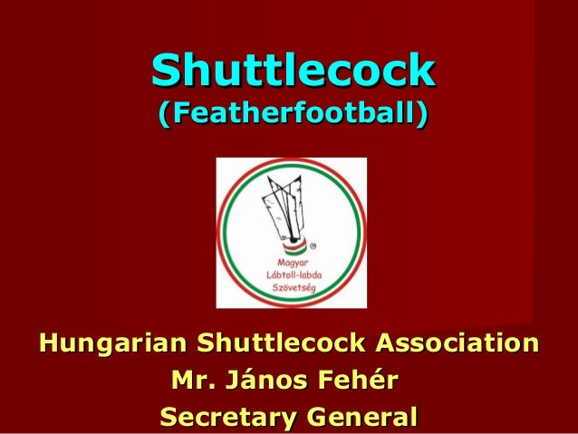 ShuttlecockShuttlecock (Featherfootball)(Featherfootball) Hungarian Shuttlecock AssociationHungarian Shuttlecock Associati...
