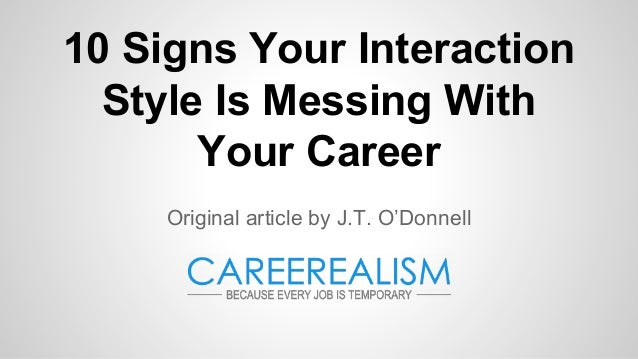 10 Signs Your Interaction Style Is Messing With Your Career Original article by J.T. O'Donnell