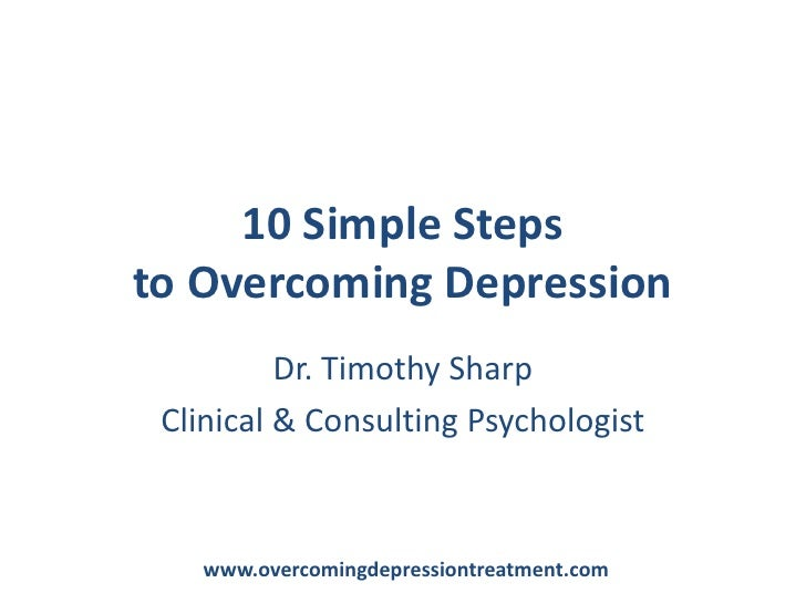 10 Simple Steps to Overcoming Depression<br />Dr. Timothy Sharp<br />Clinical & Consulting Psychologist<br />www.overcomin...
