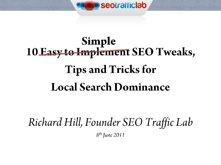 Simple<br />10 Easy to Implement SEO Tweaks,<br />Tips and Tricks for <br />Local Search Dominance<br />Richard Hill, Foun...