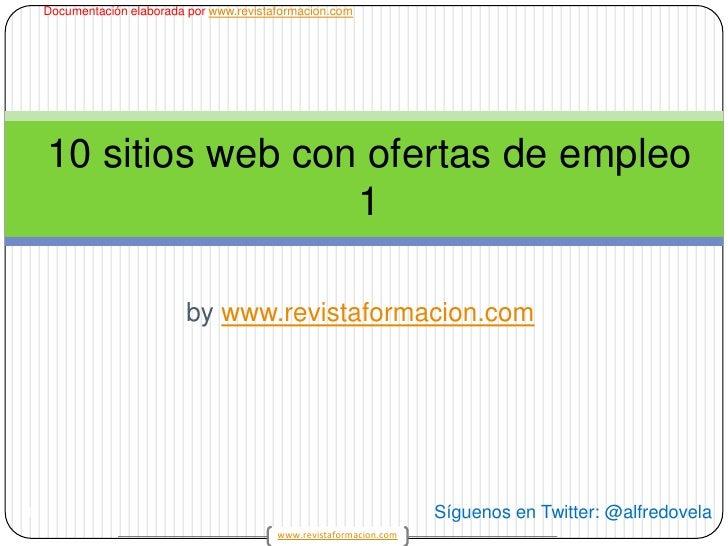 bywww.revistaformacion.com<br />1<br />10 sitios web con ofertas de empleo 1<br />Síguenos en Twitter: @alfredovela<br />