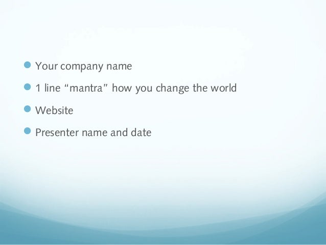 """ Your company name  1 line """"mantra"""" how you change the world  Website  Presenter name and date"""