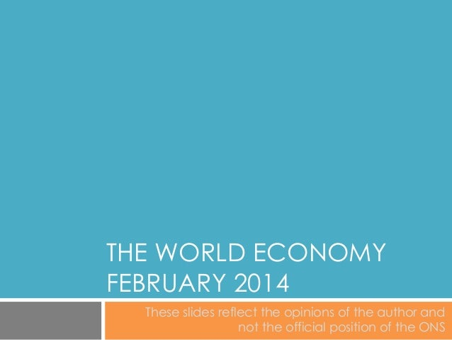 THE WORLD ECONOMY FEBRUARY 2014 These slides reflect the opinions of the author and not the official position of the ONS