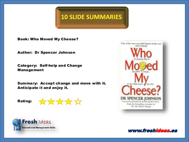 www.freshideas.es Book: Who Moved My Cheese? Author: Dr Spencer Johnson Category: Self-help and Change Management Summary:...