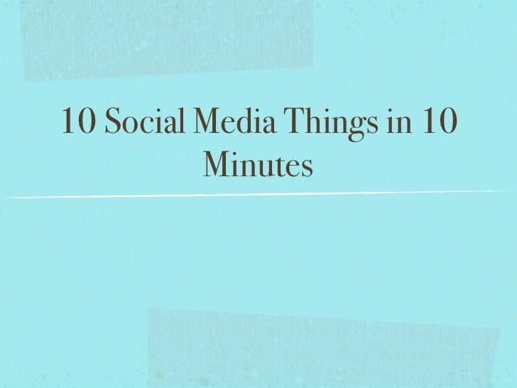 10 Social Media Things in 10           Minutes