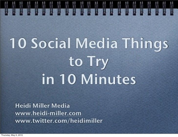 10 Social Media Things                to Try            in 10 Minutes              Heidi Miller Media              www.hei...