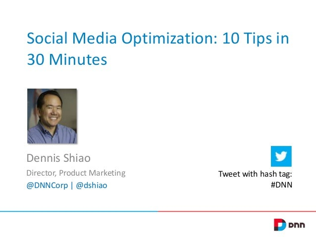 Social Media Optimization: 10 Tips in 30 Minutes Dennis Shiao Director, Product Marketing @DNNCorp | @dshiao Tweet with ha...