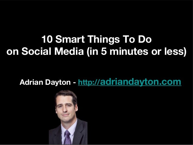 10 Smart Things To Do on Social Media (in 5 minutes or less) Adrian Dayton - http://adriandayton.com