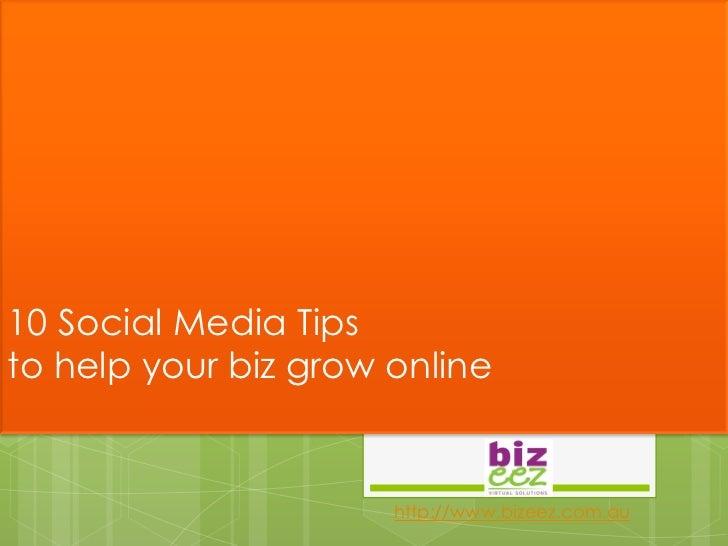 10 Social Media Tipsto help your biz grow online                      http://www.bizeez.com.au