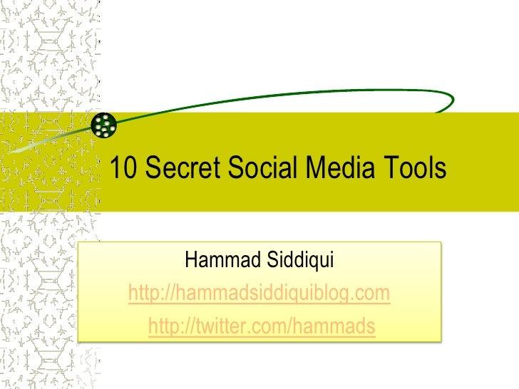 10 Secret Social Media Tools         Hammad Siddiqui http://hammadsiddiquiblog.com    http://twitter.com/hammads