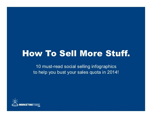 How To Sell More Stuff. 10 must-read social selling infographics to help you bust your sales quota in 2014!