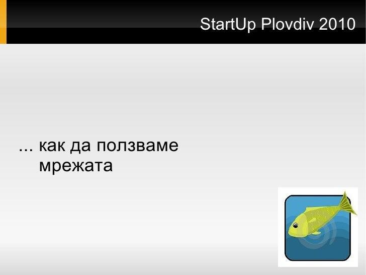 StartUp Plovdiv 2010 <ul>... как да ползваме мрежата </ul>