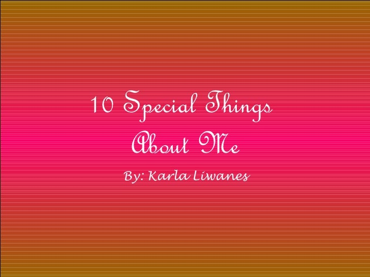 10 Special Things  About Me By: Karla Liwanes
