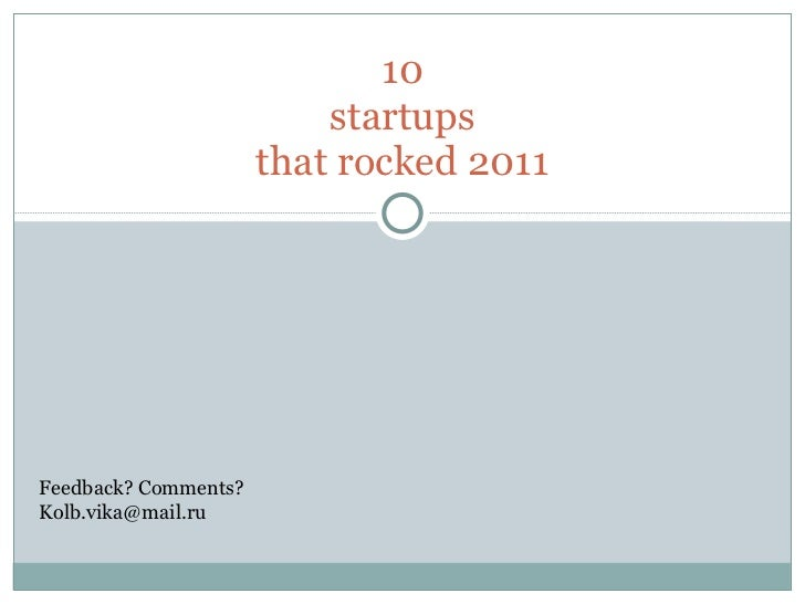10 startups that rocked 2011 Feedback? Comments? [email_address]