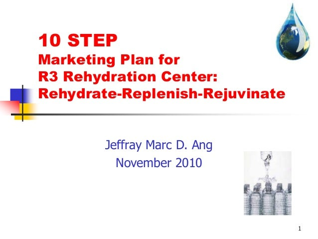 1 10 STEP Marketing Plan for R3 Rehydration Center: Rehydrate-Replenish-Rejuvinate Jeffray Marc D. Ang November 2010