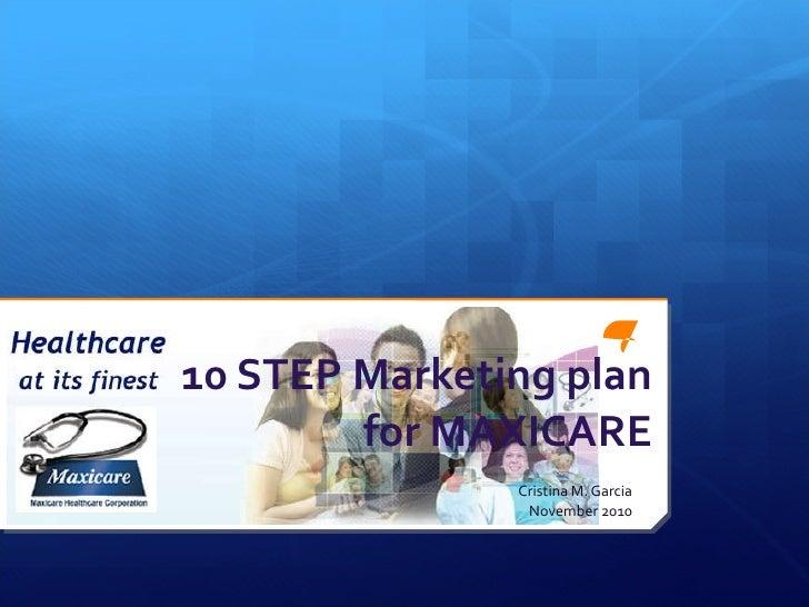 10 STEP Marketing plan for MAXICARE Cristina M. Garcia November 2010
