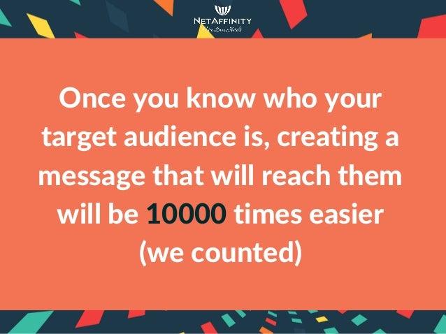 Onceyouknowwhoyour targetaudienceis,creatinga messagethatwillreachthem willbe10000timeseasier (wecounted)