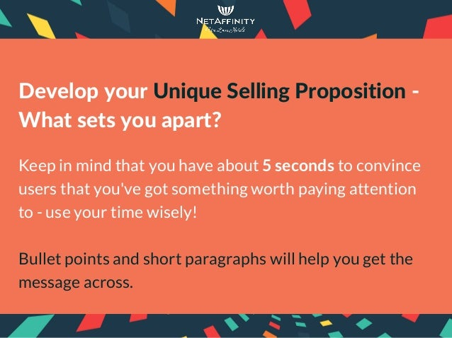 DevelopyourUniqueSellingProposition‐ Whatsetsyouapart? Keep in mind that you have about 5 seconds to convince user...