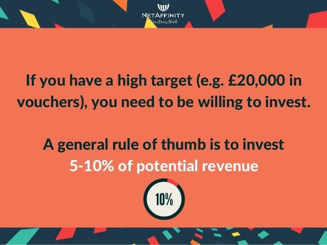 Ifyouhaveahightarget(e.g.£20,000in vouchers),youneedtobewillingtoinvest.  Ageneralruleofthumbistoin...
