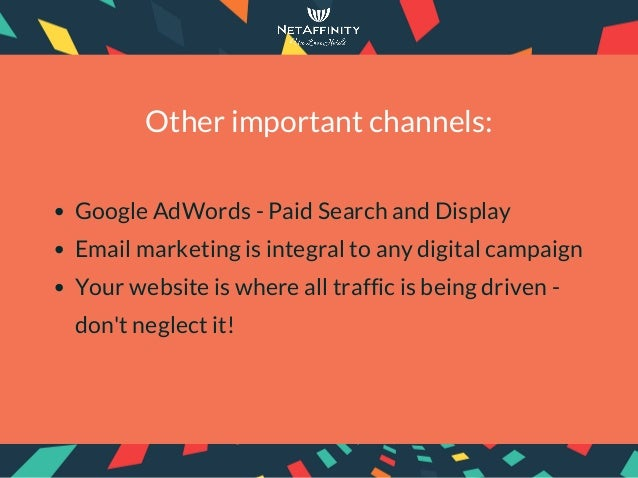 Other important channels: Google AdWords - Paid Search and Display Email marketing is integral to any digital campaign You...