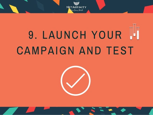 9. LAUNCH YOUR CAMPAIGN AND TEST