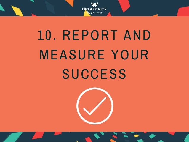 10. REPORT AND MEASURE YOUR SUCCESS