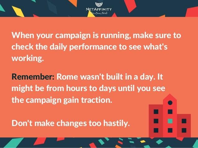 Whenyourcampaignisrunning,makesureto checkthedailyperformancetoseewhat's working. Remember:Romewasn'tbuilt...