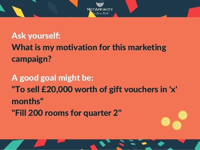 "Askyourself: Whatismymotivationforthismarketing campaign? Agoodgoalmightbe: ""Tosell£20,000worthofgiftvou..."