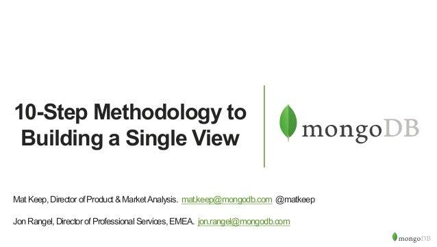 10-Step Methodology to Building a Single View MatKeep,DirectorofProduct&MarketAnalysis. mat.keep@mongodb.com @matkeep JonR...
