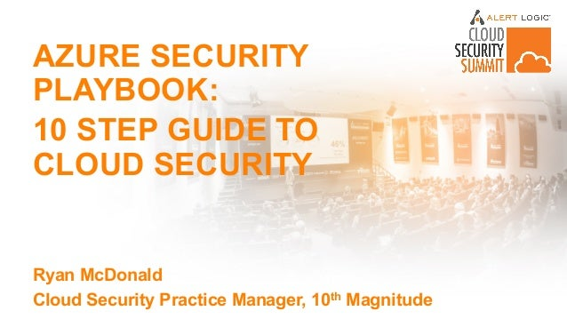 AZURE SECURITY PLAYBOOK: 10 STEP GUIDE TO CLOUD SECURITY Ryan McDonald Cloud Security Practice Manager, 10th Magnitude