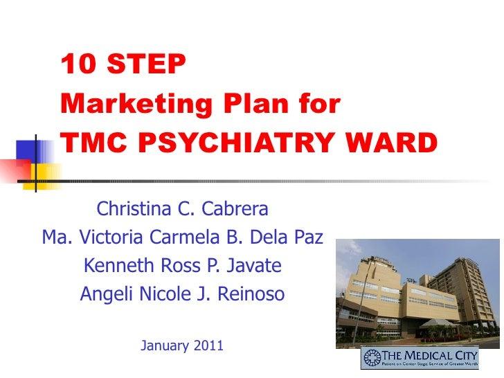10 STEP Marketing Plan for  TMC PSYCHIATRY WARD Christina C. Cabrera Ma. Victoria Carmela B. Dela Paz Kenneth Ross P. Java...