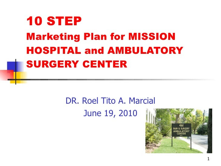 10 STEP Marketing Plan for MISSION HOSPITAL and AMBULATORY SURGERY CENTER         DR. Roel Tito A. Marcial           June ...
