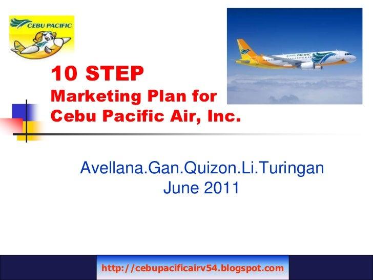 10 STEP Marketing Plan for Cebu Pacific Air, Inc.<br />Avellana.Gan.Quizon.Li.Turingan<br />June 2011<br />http://cebupaci...
