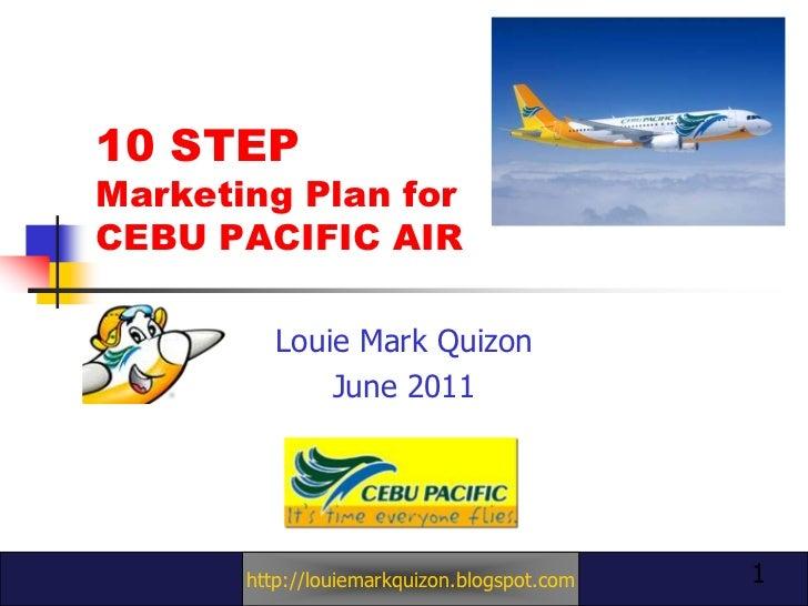 10 STEP Marketing Plan for CEBU PACIFIC AIR<br />Louie Mark Quizon<br />June 2011<br />1<br />http://louiemarkquizon.blogs...