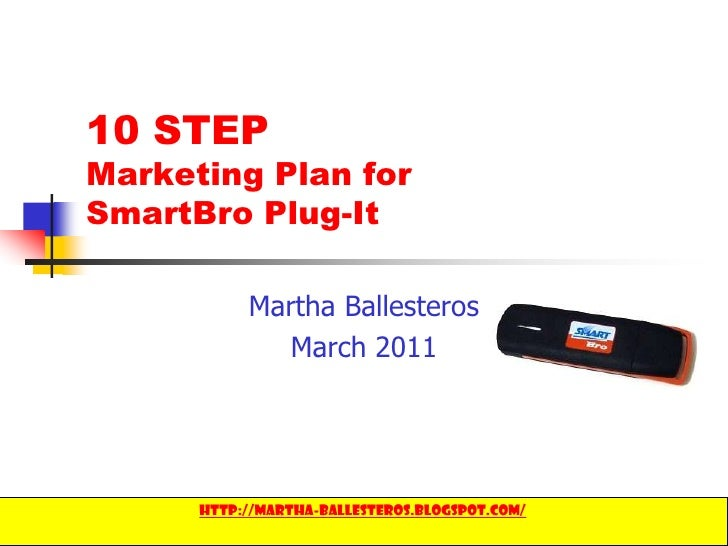 1<br />10 STEP Marketing Plan for SmartBroPlug-It<br />Martha Ballesteros<br />March 2011<br />http://martha-ballesteros.b...