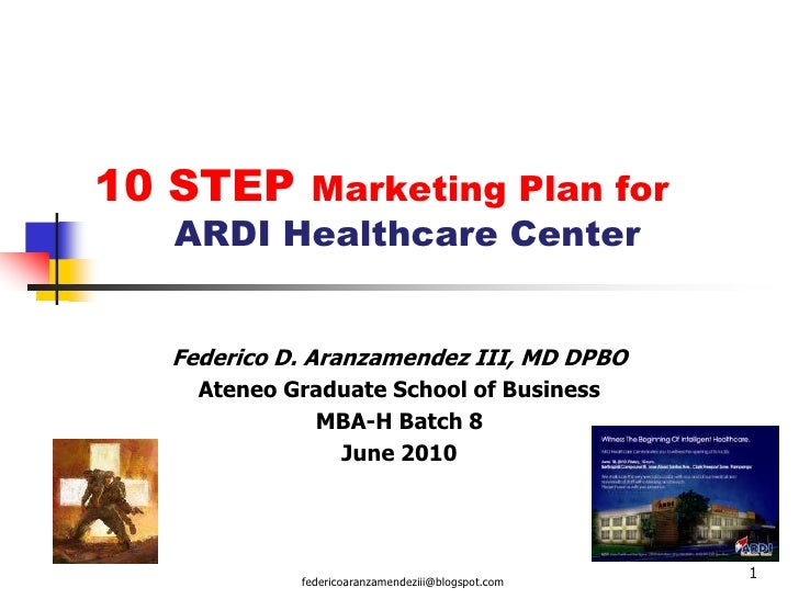 1<br />10 STEP Marketing Plan for 	ARDI Healthcare Center<br />Federico D. Aranzamendez III, MD DPBO<br />Ateneo Graduate ...