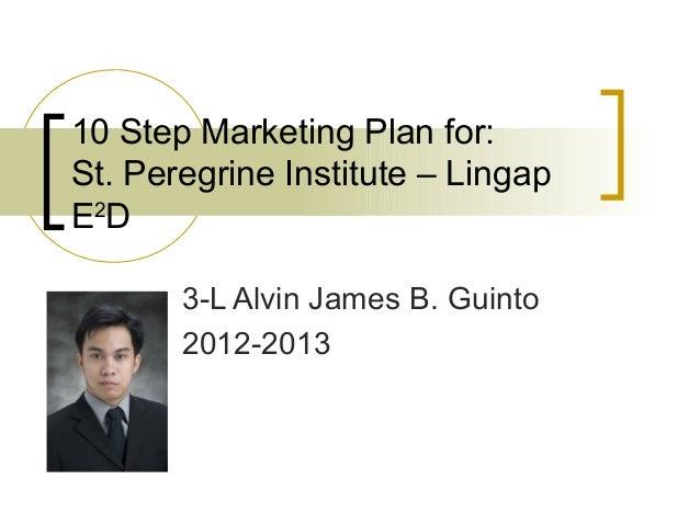 10 Step Marketing Plan for:St. Peregrine Institute – LingapE2D       3-L Alvin James B. Guinto       2012-2013