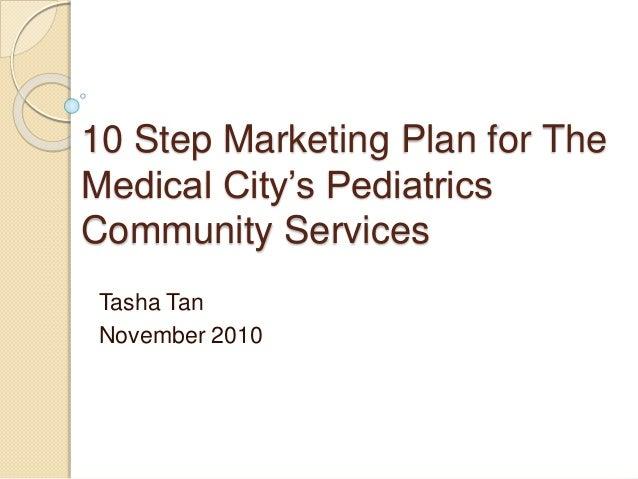 10 Step Marketing Plan for The Medical City's Pediatrics Community Services Tasha Tan November 2010