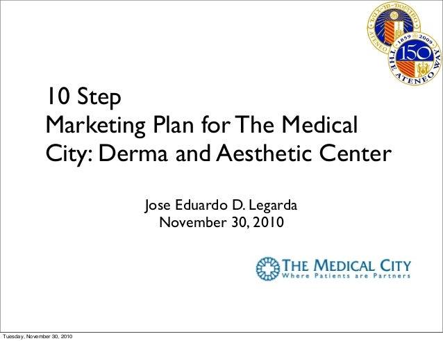 10 Step Marketing Plan for The Medical City: Derma and Aesthetic Center Jose Eduardo D. Legarda November 30, 2010 Tuesday,...