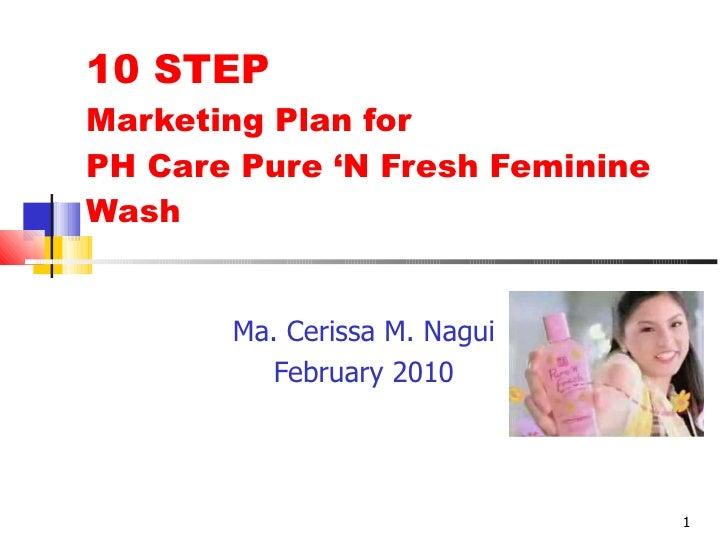 10 STEP  Marketing Plan for  PH Care Pure 'N Fresh Feminine Wash Ma. Cerissa M. Nagui February 2010