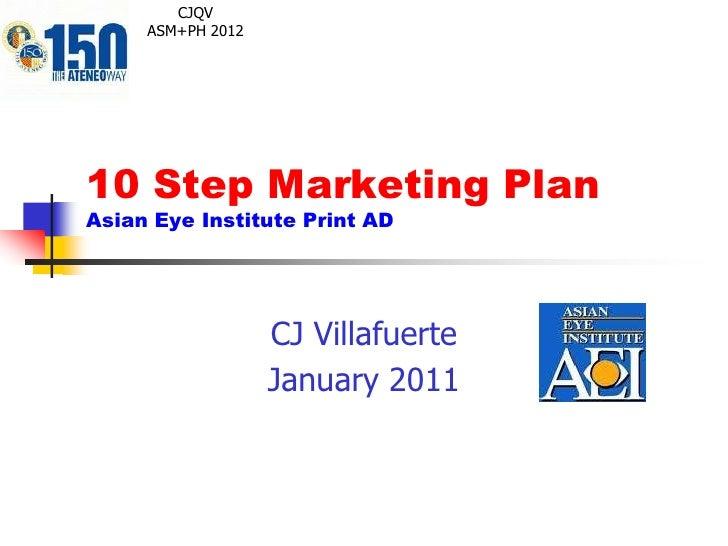 10 Step Marketing PlanAsian Eye Institute Print AD<br />CJ Villafuerte<br />January 2011<br />CJQV<br />ASM+PH 2012<br />