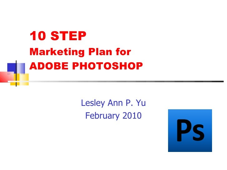 10 STEP  Marketing Plan for  ADOBE PHOTOSHOP <ul><li>Lesley Ann P. Yu </li></ul><ul><li>February 2010 </li></ul>