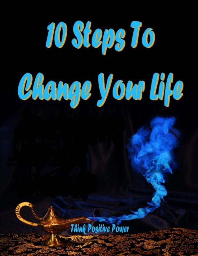 10 Steps To Change Your Life A free report in the 'Think Positive Power' series by Peter Ford If you would like to learn m...