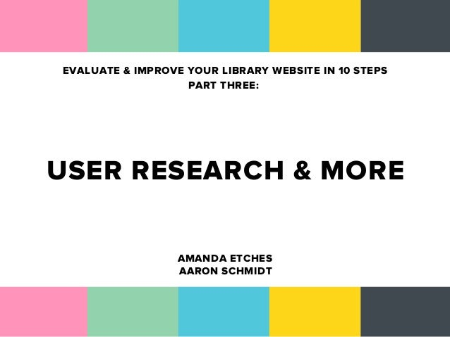 EVALUATE & IMPROVE YOUR LIBRARY WEBSITE IN 10 STEPS                   PART THREE:USER RESEARCH & MORE                  AMA...
