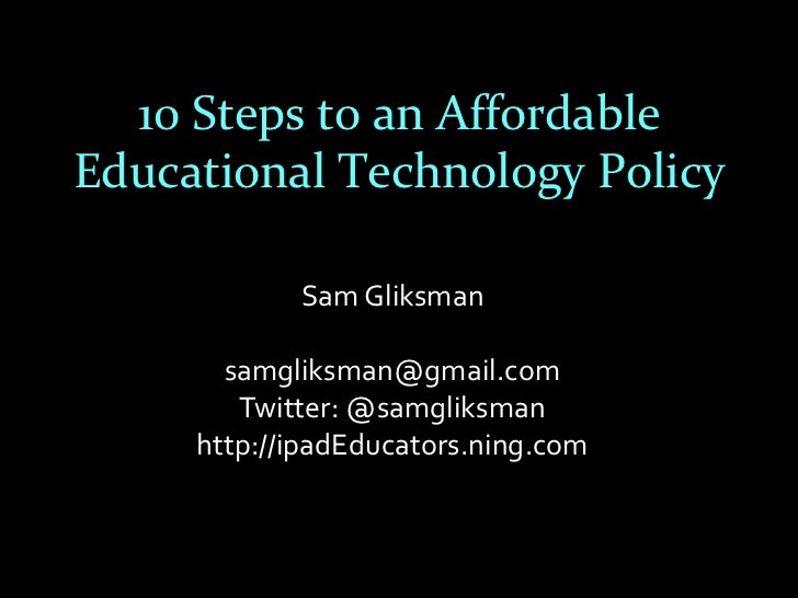 10 Steps to an AffordableEducational Technology Policy            Sam Gliksman       samgliksman@gmail.com        Twitter:...