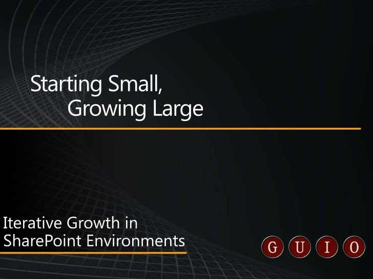 Starting Small,Growing Large<br />Iterative Growth in SharePoint Environments<br />