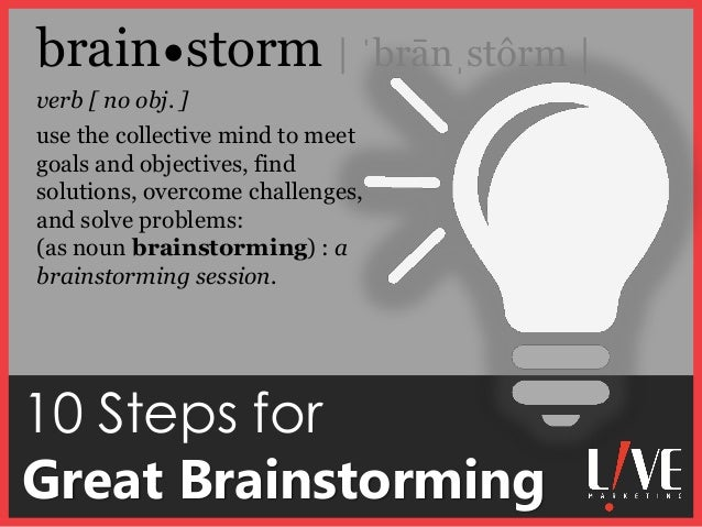 10 Steps for Great Brainstorming verb [ no obj. ] brain storm | ˈbrānˌstôrm | use the collective mind to meet goals and ob...