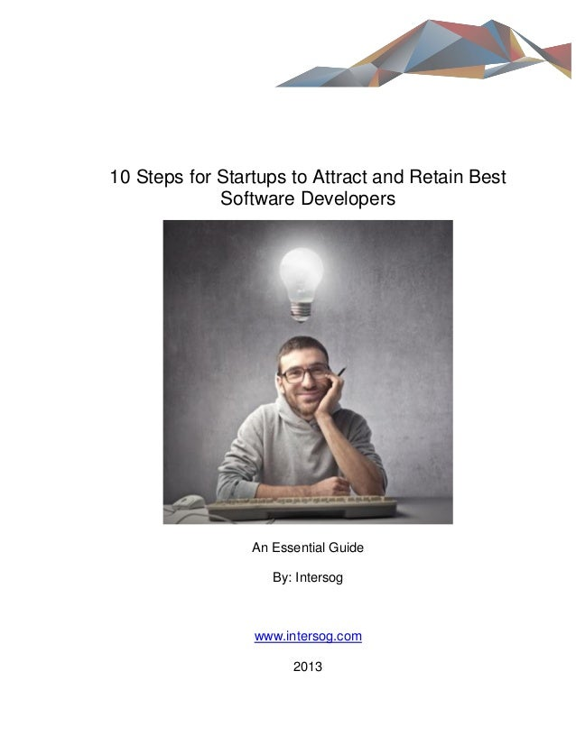 10 Steps for Startups to Attract and Retain Best Software Developers  An Essential Guide By: Intersog  www.intersog.com 20...